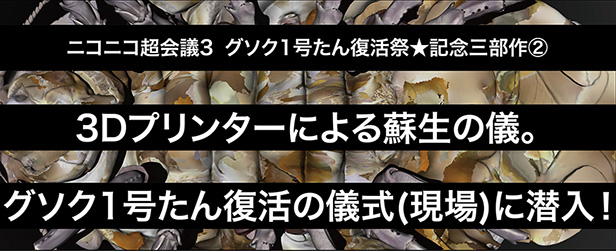 3Dプリンターによる蘇生の儀。グソク1号たん復活の儀式(現場)に潜入!