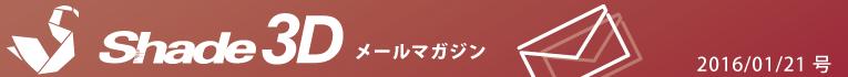 [Shade3D メールマガジン 2016/01/21 号]