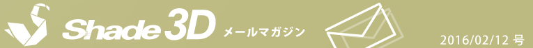 [Shade3D メールマガジン 2016/02/12 号]