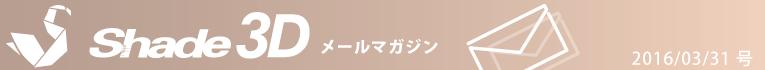 [Shade3D メールマガジン 2016/03/31 号]