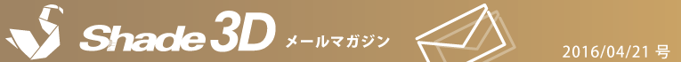 [Shade3D メールマガジン 2016/04/21 号]
