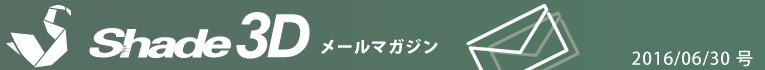 [Shade3D メールマガジン 2016/06/30 号]