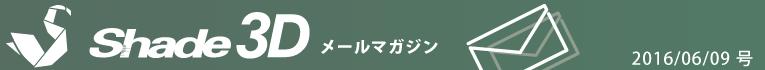 [Shade3D メールマガジン 2016/06/09 号]