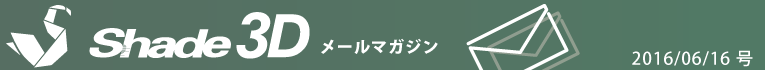 [Shade3D メールマガジン 2016/06/16 号]