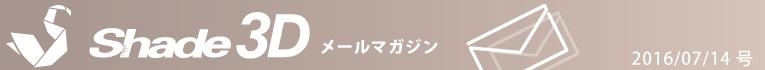 [Shade3D メールマガジン 2016/07/14 号]
