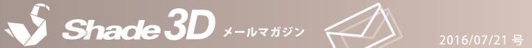 [Shade3D メールマガジン 2016/07/21 号]