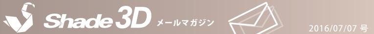 [Shade3D メールマガジン 2016/07/07 号]