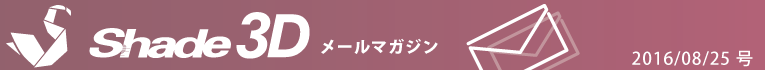 [Shade3D メールマガジン 2016/08/25 号]