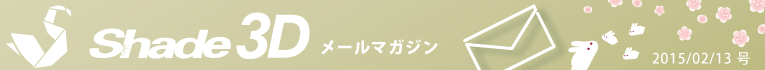[Shade3D メールマガジン 2015/02/13 号]