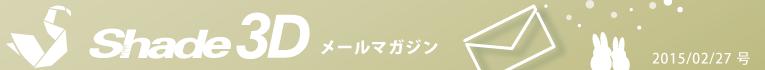 [Shade3D メールマガジン 2015/02/27 号]