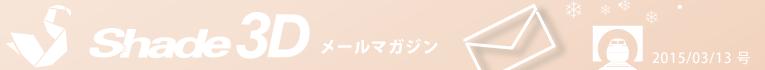 [Shade3D メールマガジン 2015/03/13 号]