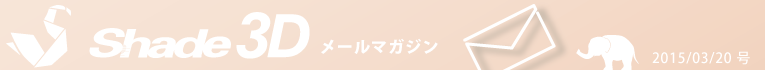 [Shade3D メールマガジン 2015/03/20 号]