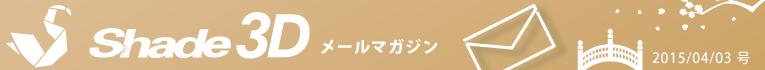 [Shade3D メールマガジン 2015/04/03 号]