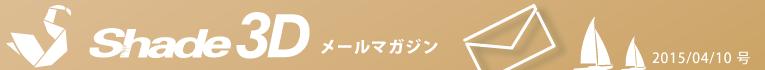 [Shade3D メールマガジン 2015/04/10 号]
