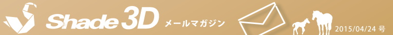 [Shade3D メールマガジン 2015/04/24 号]