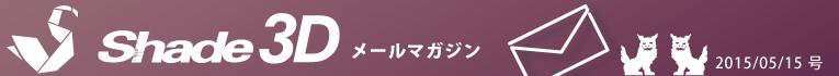 [Shade3D メールマガジン 2015/05/15 号]