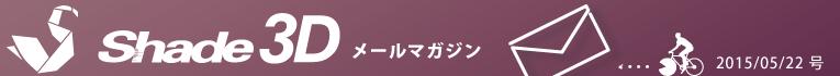 [Shade3D メールマガジン 2015/05/22 号]