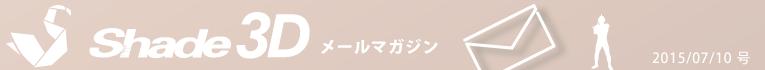 [Shade3D メールマガジン 2015/07/10 号]