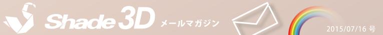 [Shade3D メールマガジン 2015/07/16 号]