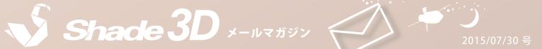 [Shade3D メールマガジン 2015/07/30 号]